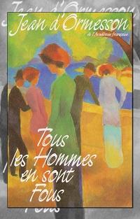 Tous les hommes en sont fous de Jean d'ORMESSON – France Loisirs
